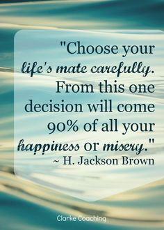 Choose Your Life's Mate Carefully?ref=pinp nn Choose your life's mate carefully. From this one decision will come 90% of all your happiness or misery. And at first glance, research seems to back this up, suggesting that married people are on average happier than single people and much happier than...