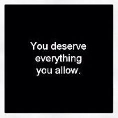 You deserve everthing you allow !