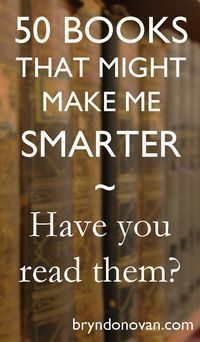 Great list! 50 BOOKS THAT MIGHT MAKE ME SMARTER...Have You Read Them? #reading