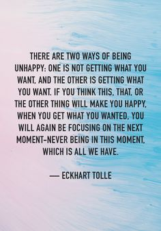"""There are two ways of being unhappy: One is not getting what you want. If you think this, that, or the other ting will make you happy, when you get what you wanted, you will again be focusing on the next moment—never being in this moment, which is all we have."" — Eckhart Tolle"