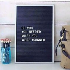 Be who you needed when yo were younger