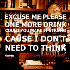 Excuse me please, one more drink.. could you make it strong because I don't need to think.