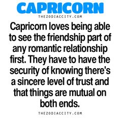 Zodiac Capricorn Facts – Capricorn loves being able to see the friendship part of their romantic relationship first. They have to have the security of knowing there's a sincere level of trust and that things are mutual on both ends. Zodiac Files: Let's Be Honest (Real Talk About Zodiac Signs)… Zodiac Files: Leave It To Your Zodiac Sign To Do This… Zodiac Files: When Your Zodiac Sign Is Pissed Off… Zodiac Files: Who Are You Compatible With?…