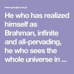 "He who has realized himself as Brahman, infinite and all-pervading, he who sees the whole universe in himself and himself in the universe, cannot desire anything. ""What can he crave who has attained all desires?"" -- Read more at: http://www.yogananda.com.au/upa/Upanishads03.html - Buscar con Google"