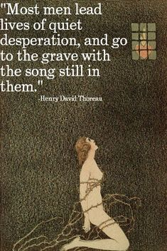 "Henry David Thoreau: ""Most men lead quiet lives of desperation, and go the grave with the song still in them."""