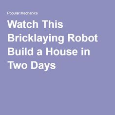 Watch This Bricklaying Robot Build a House in Two Days