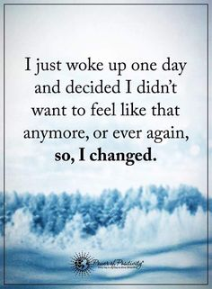 I Just Woke up One Day and Decided I Didn't Want to Feel like that Anymore, or Ever Again, so, I Changed.....