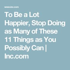 To Be a Lot Happier, Stop Doing as Many of These 11 Things as You Possibly Can | Inc.com