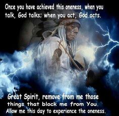 """""""Once you have achieved this Oneness, when you talk, God talks: when you act, God acts. Great Spirit, remove from me those things that block me from You. Allow me this day to experience the Oneness."""""""