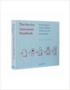 The Service Innovation Handbook: Action-oriented Creative Thinking Toolkit for Service Organizations: action-oriented creative thinking toolkit for service organizations; Creative Thinking, Design Thinking, Innovation, Design Basics, Social Science, Organizer, Organizations, Service Design, Action