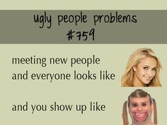 Ugly People Problems #759 oh this made me laugh! I can relate!