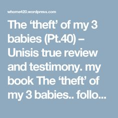 The 'theft' of my 3 babies (Pt.40) – Unisis true review and testimony. my book The 'theft' of my 3 babies.. follow this link: Source: ~~~~The 'theft' of my 3 babies~~~~ https://whome420.wordpress.com/2017/07/13/the-theft-of-my-3-babies-21/