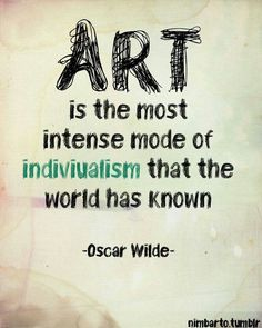 """Art is the most intense mode of individualism that the world has known."" -Oscar Wilde"