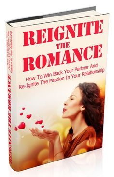Reignite The Romance: How To Win Back Your Partner And Re-Ignite The Passion In Your Relationship!