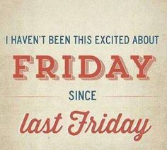 I haven't been this excited about Friday since last Friday :) #funny #quote