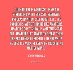 Turning pro is a mindset. If we are struggling with fear, self-sabotage, procrastination, self-doubt, etc., the problem is, we're thinking like amateurs. Amateurs don't show up. Amateurs crap out. Amateurs let adversity defeat them. The pro thinks differently. He shows up, he does his work, he keeps on truckin', no matter what. -- Steven Pressfield\nMore great Steven Pressfield quotes at http://quotes.lifehack.org/by-author/steven-pressfield/