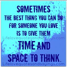 The best thing sometimes is space. Crowding them, judging them and accusing them will just make it worse.