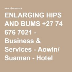 ENLARGING HIPS AND BUMS +27 74 676 7021 - Business & Services - Aowin/ Suaman - Hotel