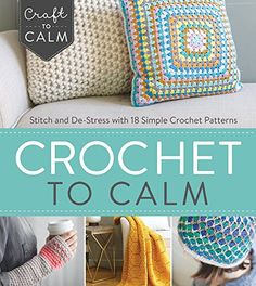Crochet to Calm: Stitch and De-Stress with 18 Colorful Crochet Patterns (Craft…