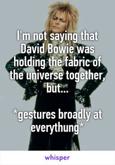 I'm not saying that David Bowie was holding the fabric of the universe together, but...  *gestures broadly at everythung*