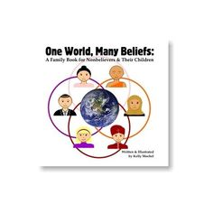 "One World, Many Beliefs: A Family Book for Nonbelievers & Their Children: Kelly Mochel  Educates and explains about Muslim, Buddhist, and Christian beliefs, while also explaining what we as non-believers do and do not believe in. Has a positive tone & is respectful of the 3 religions presented, while explaining the many aspects of atheism well. ""Everyone should try to keep an open mind & learn as much as possible & decide for themselves what they think is true."""