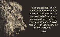 """The greatest fear in the world is of the opinions of others; and the moment you are unafraid of the crowd, you are no longer a sheep. You become a lion. A great roar arises in your heart, the roar of freedom."" - Osho"