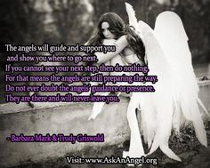 More inspirational quotes at www.twitter.com/AskAnAngel and www.AskAnAngel.org The angels will guide and support you and show you where to go next. If you cannot see your next step, then do nothing. For that means the angels are still preparing the way. Do not ever doubt the angels' guidance or presence. They are there and will never leave you.  - Barbara Mark & Trudy Griswold