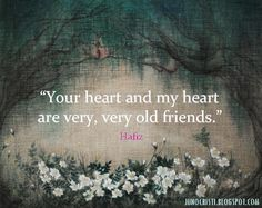 """Your heart and my heart are very, very old friends""  -Hafiz"