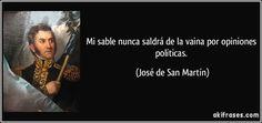 Mi sable nunca saldrá de la vaina por opiniones políticas. (José de San Martín)