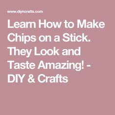 Learn How to Make Chips on a Stick. They Look and Taste Amazing! - DIY & Crafts