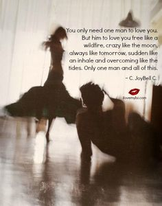 """"""" You only need one man to love you. But him to love you free like a wildfire, crazy like the moon, always like tomorrow, sudden like an inhale and overcoming like the tides. Only one man and all of this. """"  ~ C. JoyBell C. ♥ thoughtsnlife.com"""