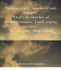 """""""Nada se pierde, Sassenach; sólo se transforma. —Eso es la primera ley de la termodinámica —dije secándome la nariz. —No -respondió-— Eso es fe. """" Tambores de otoño."""