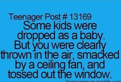 Some kids were dropped as a baby but u were clearly thrown in the air, smacked by a ceiling fan, and tossed out the window