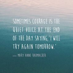 """""""Sometimes courage is the quiet voice at the end of the day saying, 'I will try again tomorrow.' """" — Mary Anne Radmacher"""