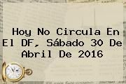 http://tecnoautos.com/wp-content/uploads/imagenes/tendencias/thumbs/hoy-no-circula-en-el-df-sabado-30-de-abril-de-2016.jpg Hoy No Circula Sabatino 2016. Hoy No Circula en el DF, sábado 30 de abril de 2016, Enlaces, Imágenes, Videos y Tweets - http://tecnoautos.com/actualidad/hoy-no-circula-sabatino-2016-hoy-no-circula-en-el-df-sabado-30-de-abril-de-2016/