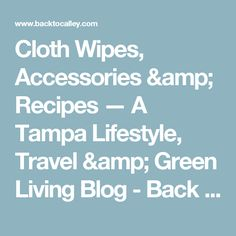 Cloth Wipes, Accessories & Recipes — A Tampa Lifestyle, Travel & Green Living Blog - Back to Calley