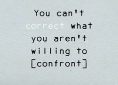 You can never change what you don't first recognize, admit, and acknowledge. You can't correct what you aren't willing to confront.
