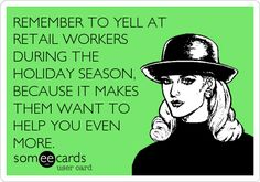 REMEMBER TO YELL AT RETAIL WORKERS DURING THE HOLIDAY SEASON, BECAUSE IT MAKES THEM WANT TO HELP YOU EVEN MORE.