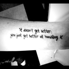 "Here's the description from the person who got this tattoo:  ''The quote was said to me two years ago, by a nurse at the hospital after I had attempted suicide. As I was getting discharged, she said, ""it doesn't get better; you just get better at handling it"". Now, two years later, I can say that I'm getting better at handling it.''"