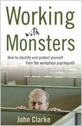 Working With Monsters by Dr John Clarke.    Working With Monsters provides a fascinating insight into the mind of the workplace psychopath. Drawing on his studies and research in forensic psychology, and experience in criminal profiling for law enforcement agencies as well as corporations experiencing difficulties with an employee, Dr John Clarke shows you how to recognise and manage a workplace psychopath within your midst.    Don't be a victim - be wise to their tricks!