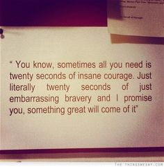 """I am very proud of the courage you showed in picking up the phone!! Funny how this pin says 20 seconds of """"insane courage"""" - That is exactly what that moment was and I am proud to be your """"Merm""""...<3"""