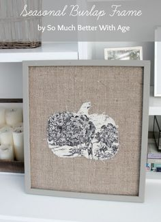 Seasonal Burlap Frame and Toile Pumpkin - So Much Better With Age (decor that can be used year round - put a Christmas tree or snowflake for winter!)