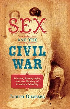 Sex and the Civil War: Soldiers, Pornography, and the Making of American Morality (The Steven and Janice Brose Lectures in the Civil War Era) by Judith Giesberg - University of North Carolina Press Civil War Books, Merian, University Of North Carolina, What Book, Morals, Book Photography, Civilization, American History, Erotic