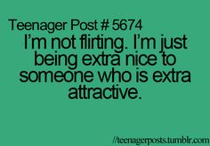 Teenager Post - I'm not flirting. I'm just being extra nice to someone who is extra attractive. Teenager Post Tumblr, Teenager Quotes, Teen Quotes, Teenager Posts, Funny Quotes, Qoutes, Funny Memes, Mantra, Teen Life