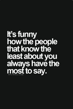It's funny how the people that know the least about you...