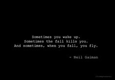 """Sometimes you wake up. Sometimes the fall kills you. And sometimes, when you fall, you fly."" - Neil Gaiman"