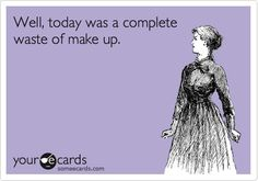 Well, today was a complete waste of make up.