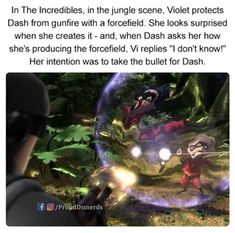 "In The Incredibles, in the jungle scene, Violet protects Dash from gunfire with a forcefield. She looks surprised when she creates it - and, when Dash asks her how she's producing the forcefield, Vi replies ""I don't know!"" Her intention was to take the bullet for Dash. - iFunny :)"