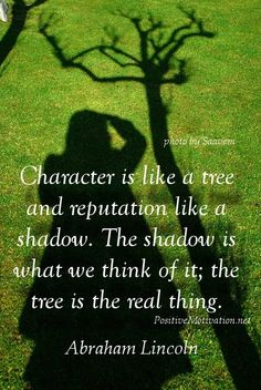 84f3f44902bd Character quote by Abraham Lincoln ::: Character is like a tree and  reputation like a shadow. the tree is the real thing.