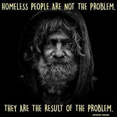Homeless people are not the problem. They are the result of the problem.